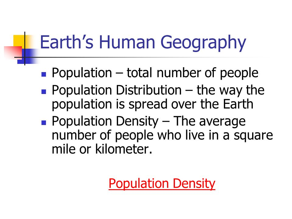 Earth's Human Geography Population – total number of people Population Distribution – the way the population is spread over the Earth Population Density – The average number of people who live in a square mile or kilometer.