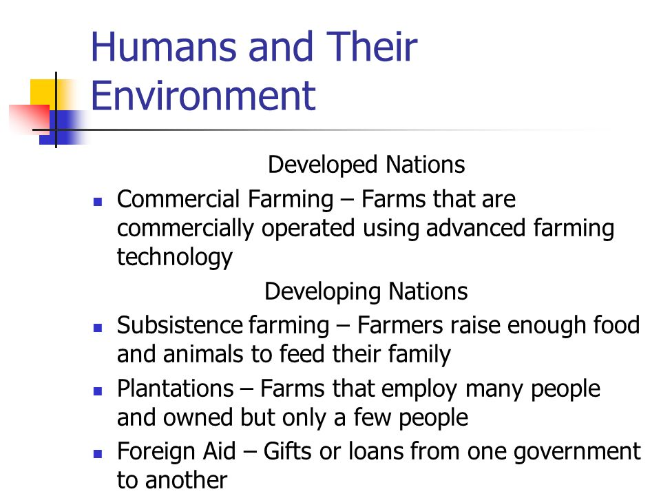 Humans and Their Environment Developed Nations Commercial Farming – Farms that are commercially operated using advanced farming technology Developing Nations Subsistence farming – Farmers raise enough food and animals to feed their family Plantations – Farms that employ many people and owned but only a few people Foreign Aid – Gifts or loans from one government to another