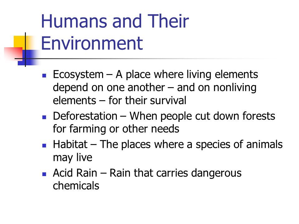 Humans and Their Environment Ecosystem – A place where living elements depend on one another – and on nonliving elements – for their survival Deforestation – When people cut down forests for farming or other needs Habitat – The places where a species of animals may live Acid Rain – Rain that carries dangerous chemicals