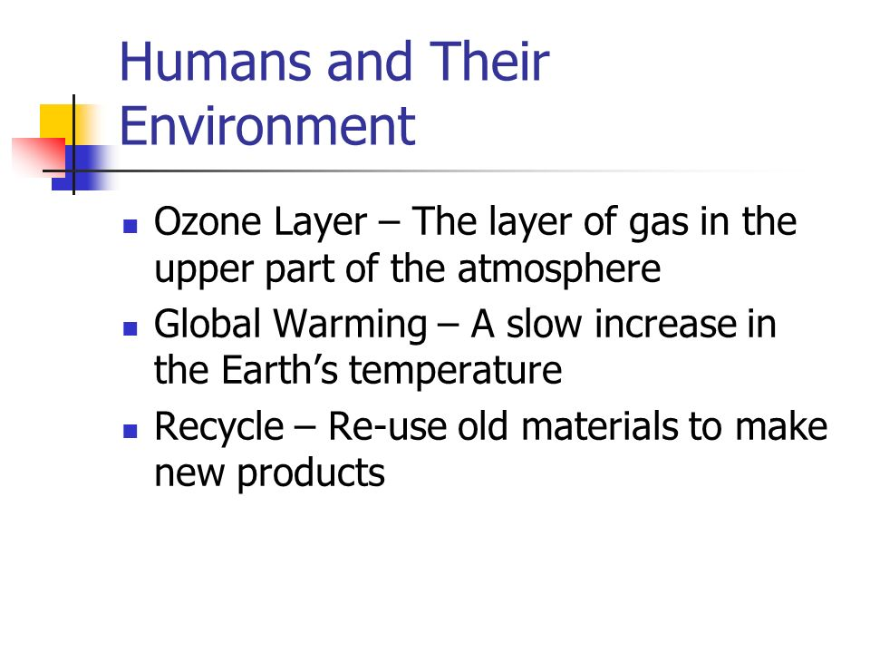 Humans and Their Environment Ozone Layer – The layer of gas in the upper part of the atmosphere Global Warming – A slow increase in the Earth's temperature Recycle – Re-use old materials to make new products
