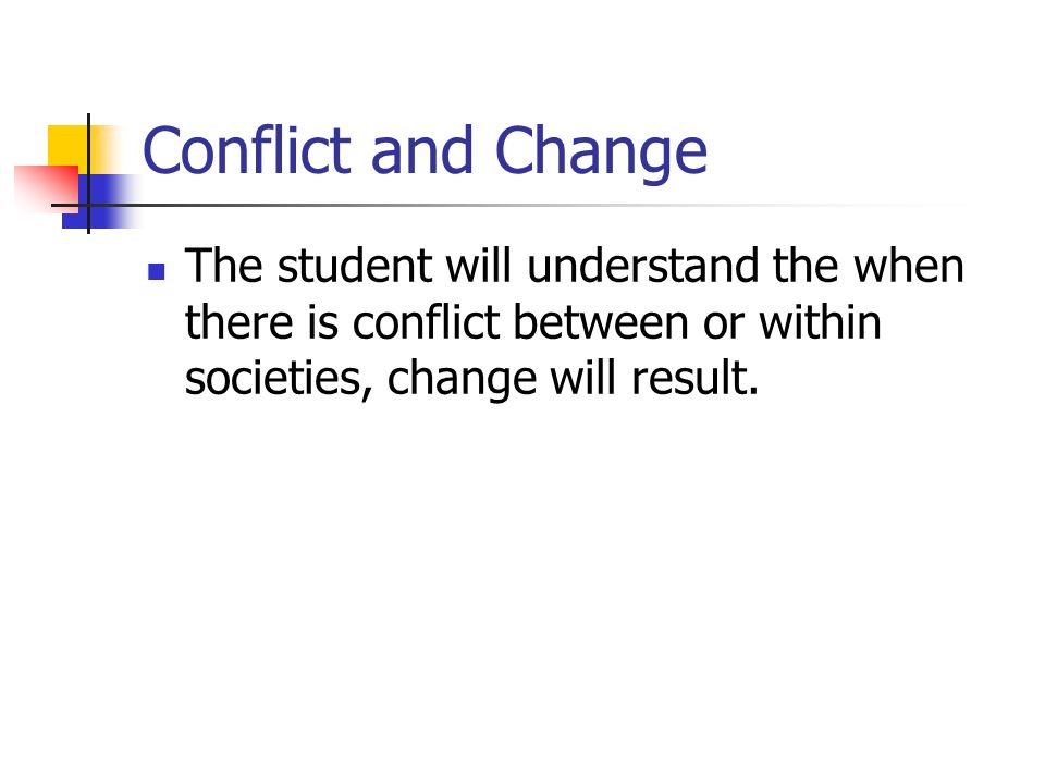 Conflict and Change The student will understand the when there is conflict between or within societies, change will result.