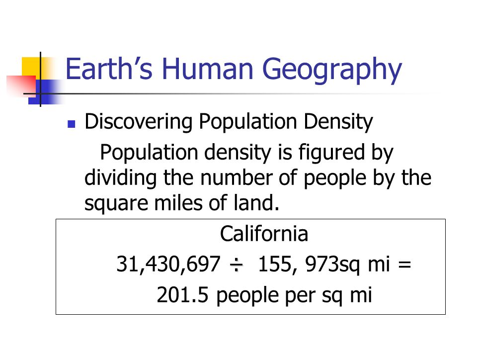 Earth's Human Geography Discovering Population Density Population density is figured by dividing the number of people by the square miles of land.