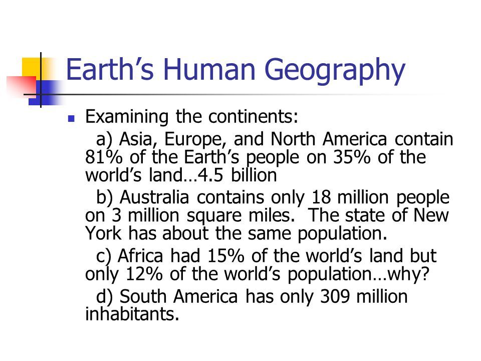 Earth's Human Geography Examining the continents: a) Asia, Europe, and North America contain 81% of the Earth's people on 35% of the world's land…4.5 billion b) Australia contains only 18 million people on 3 million square miles.