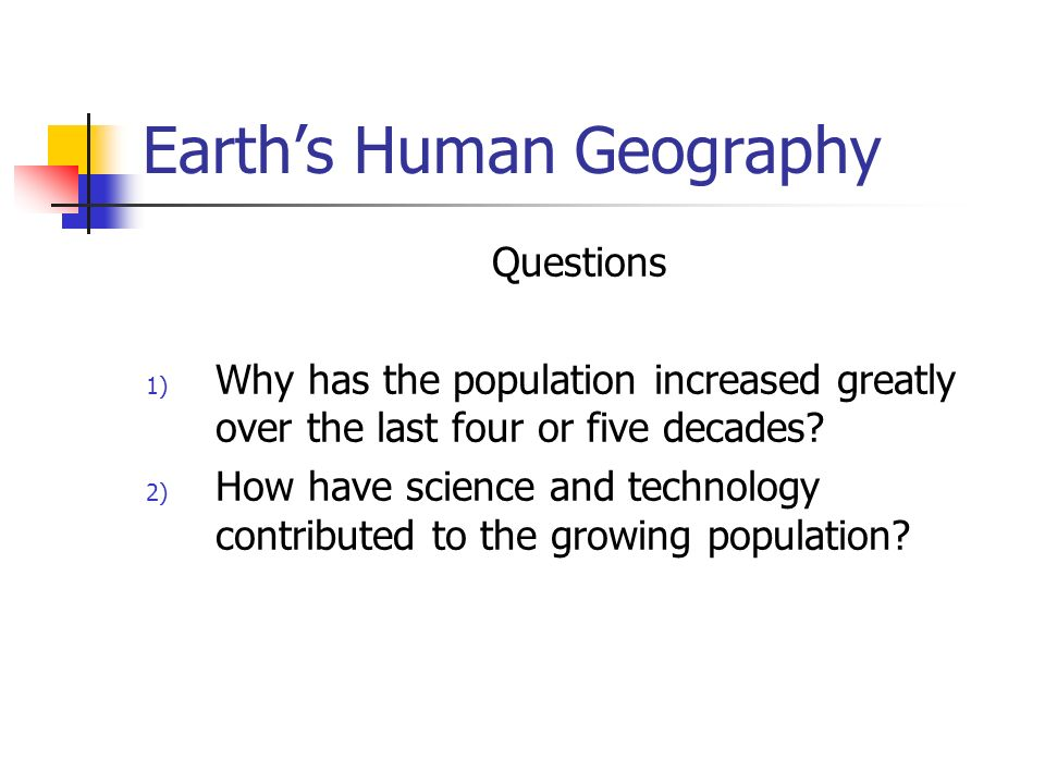 Earth's Human Geography Questions 1) Why has the population increased greatly over the last four or five decades.