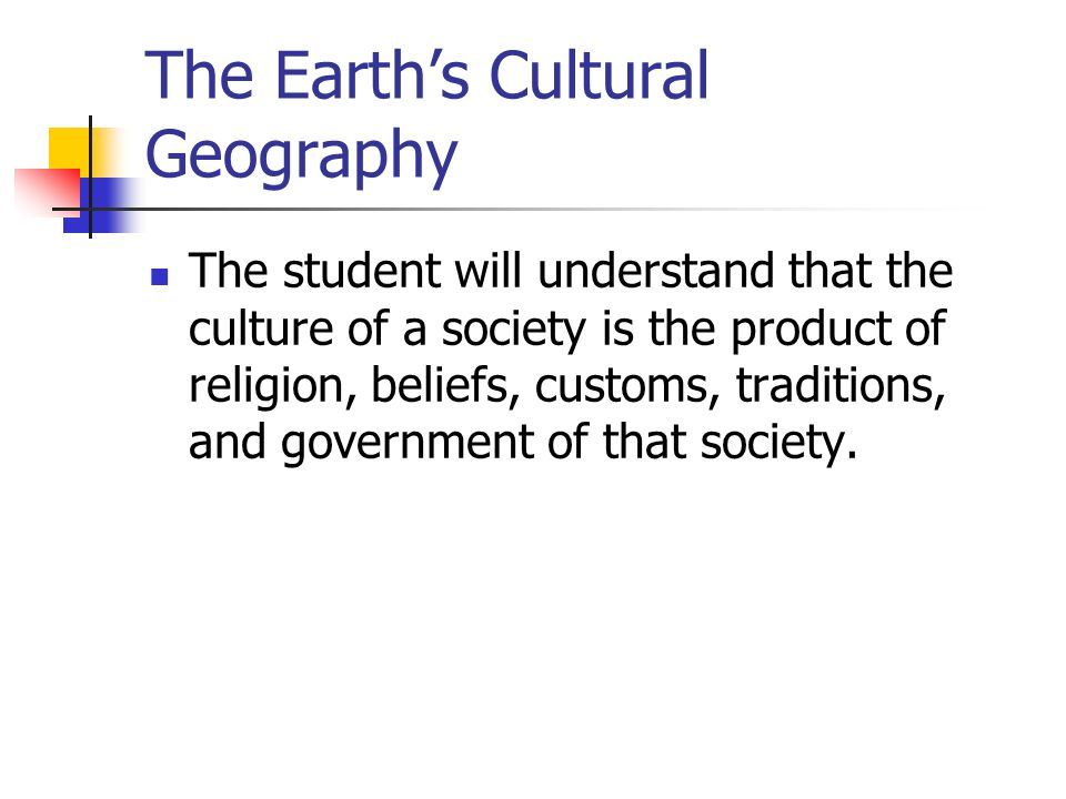 The Earth's Cultural Geography The student will understand that the culture of a society is the product of religion, beliefs, customs, traditions, and government of that society.