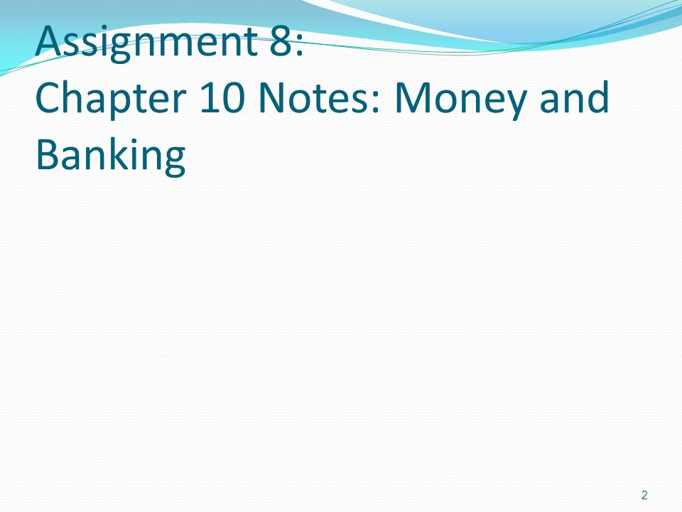 Assignment 8: Chapter 10 Notes: Money and Banking 2