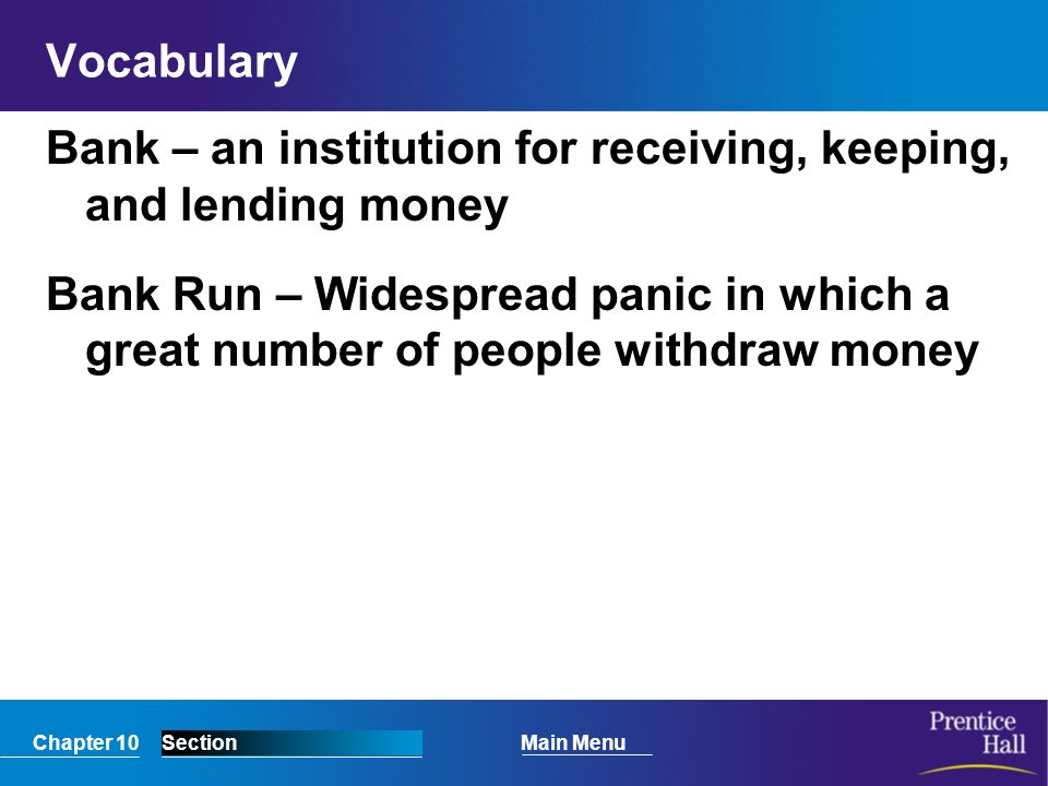 Chapter 10SectionMain Menu Vocabulary Bank – an institution for receiving, keeping, and lending money Bank Run – Widespread panic in which a great number of people withdraw money