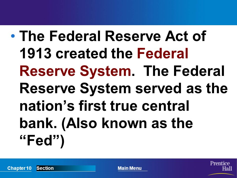 Chapter 10SectionMain Menu The Federal Reserve Act of 1913 created the Federal Reserve System.