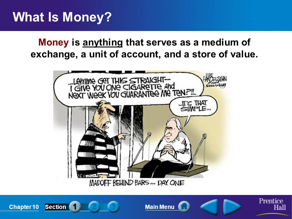 Chapter 10SectionMain Menu Money is anything that serves as a medium of exchange, a unit of account, and a store of value.
