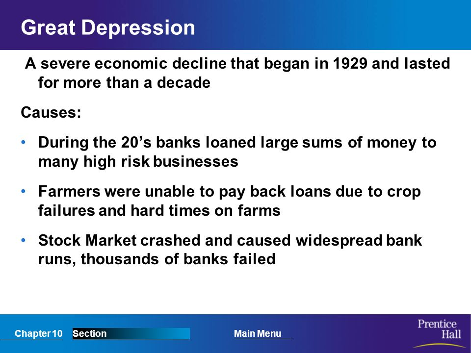 Chapter 10SectionMain Menu Great Depression A severe economic decline that began in 1929 and lasted for more than a decade Causes: During the 20's banks loaned large sums of money to many high risk businesses Farmers were unable to pay back loans due to crop failures and hard times on farms Stock Market crashed and caused widespread bank runs, thousands of banks failed