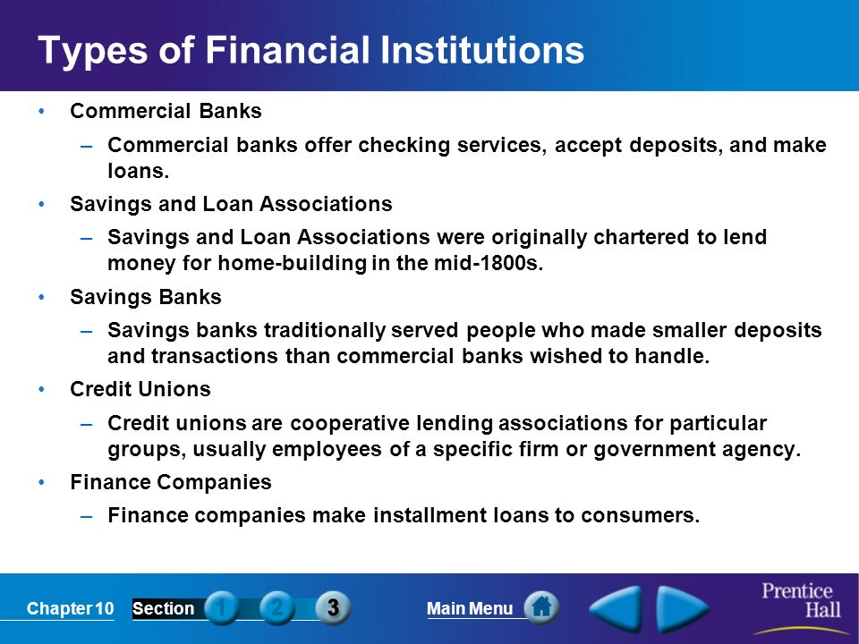 Chapter 10SectionMain Menu Types of Financial Institutions Commercial Banks –Commercial banks offer checking services, accept deposits, and make loans.
