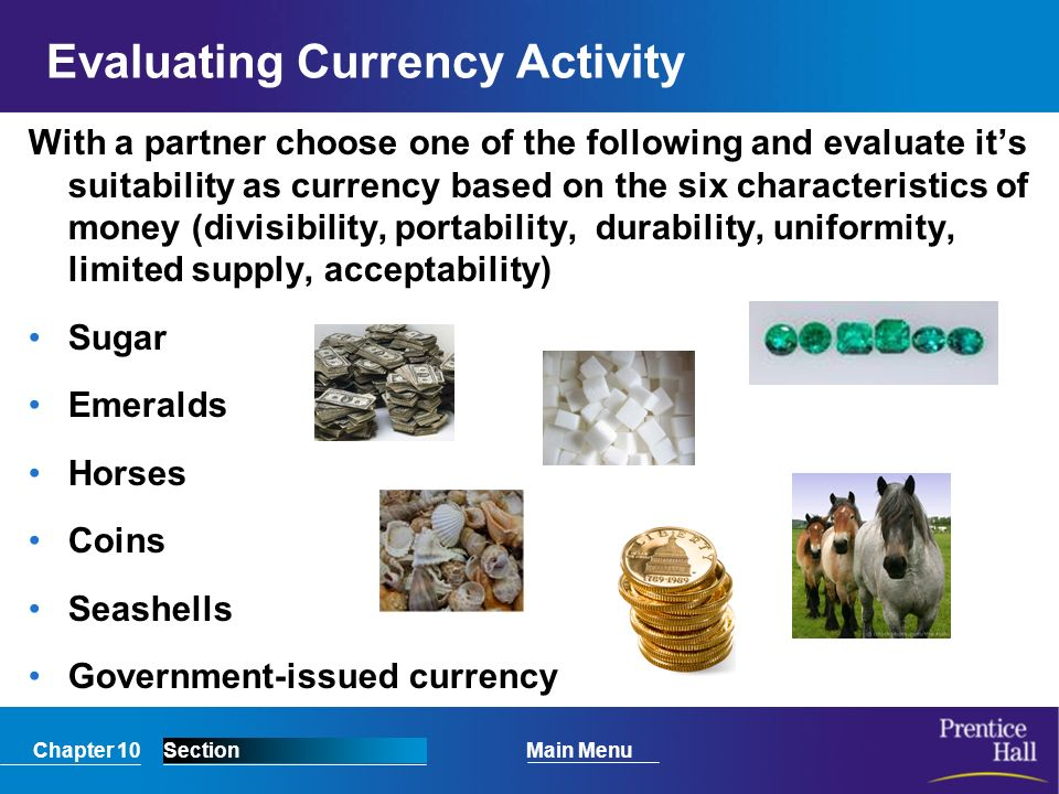 Chapter 10SectionMain Menu Evaluating Currency Activity With a partner choose one of the following and evaluate it's suitability as currency based on the six characteristics of money (divisibility, portability, durability, uniformity, limited supply, acceptability) Sugar Emeralds Horses Coins Seashells Government-issued currency