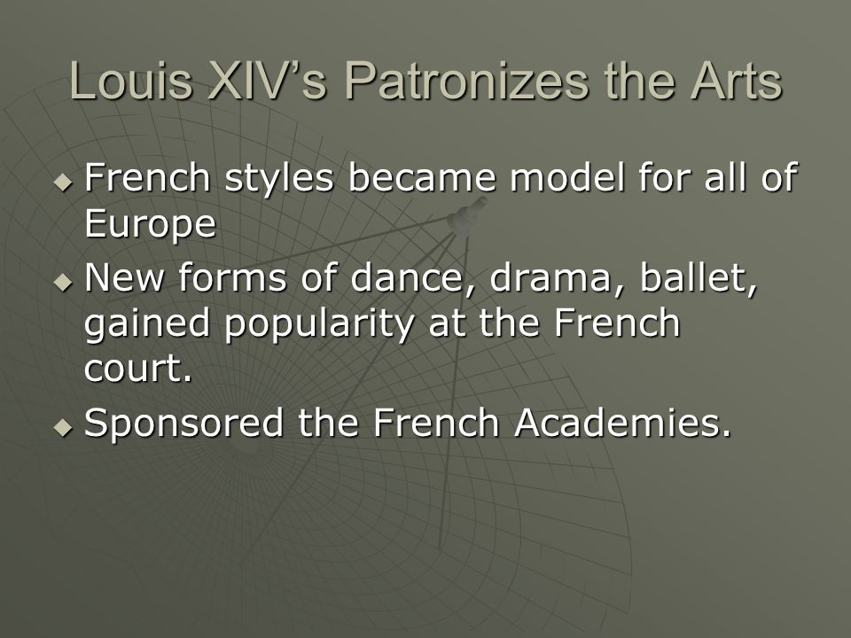 Louis XIV's Patronizes the Arts  French styles became model for all of Europe  New forms of dance, drama, ballet, gained popularity at the French court.
