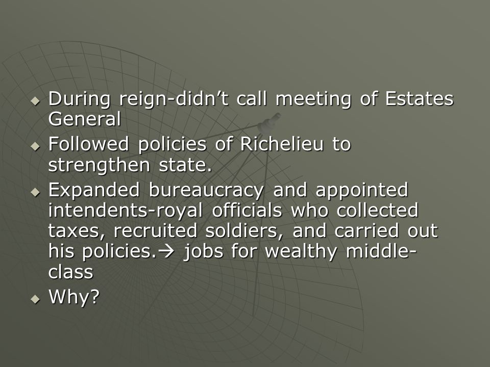  During reign-didn't call meeting of Estates General  Followed policies of Richelieu to strengthen state.