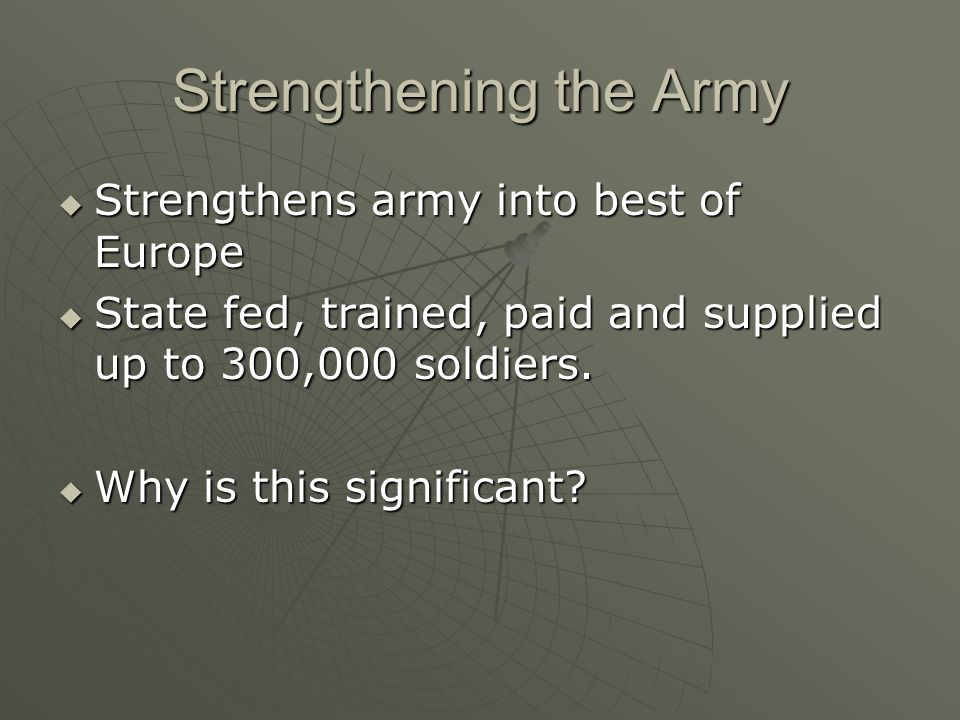 Strengthening the Army  Strengthens army into best of Europe  State fed, trained, paid and supplied up to 300,000 soldiers.