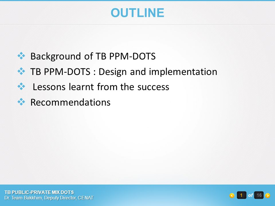 OUTLINE  Background of TB PPM-DOTS  TB PPM-DOTS : Design and implementation  Lessons learnt from the success  Recommendations TB PUBLIC-PRIVATE MIX DOTS Dr.