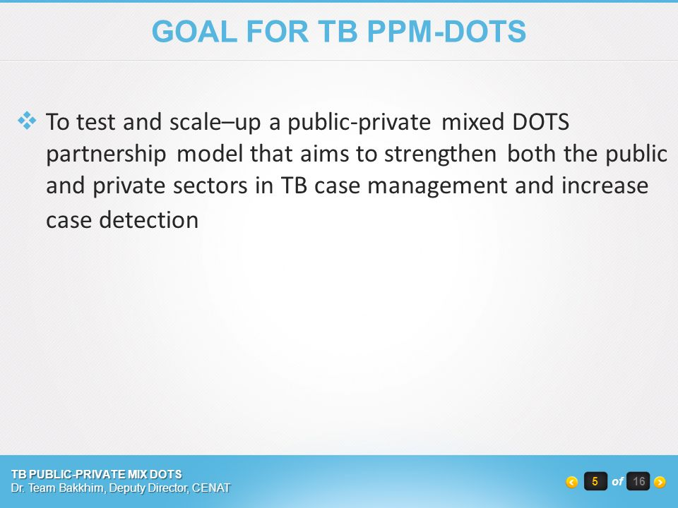 GOAL FOR TB PPM-DOTS  To test and scale–up a public-private mixed DOTS partnership model that aims to strengthen both the public and private sectors in TB case management and increase case detection TB PUBLIC-PRIVATE MIX DOTS Dr.