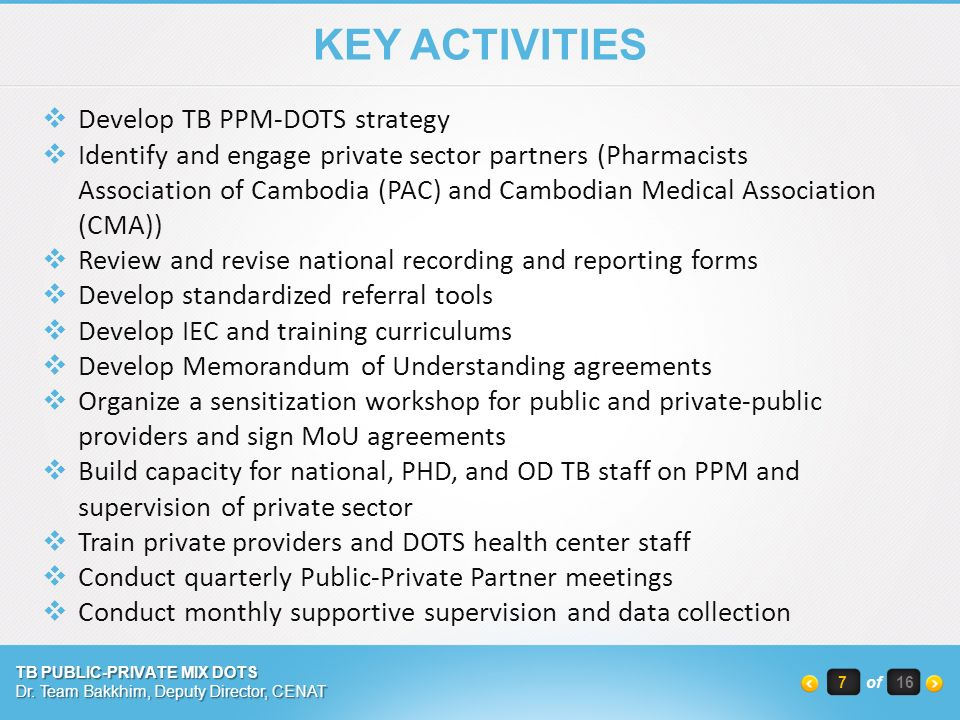 KEY ACTIVITIES  Develop TB PPM-DOTS strategy  Identify and engage private sector partners (Pharmacists Association of Cambodia (PAC) and Cambodian Medical Association (CMA))  Review and revise national recording and reporting forms  Develop standardized referral tools  Develop IEC and training curriculums  Develop Memorandum of Understanding agreements  Organize a sensitization workshop for public and private-public providers and sign MoU agreements  Build capacity for national, PHD, and OD TB staff on PPM and supervision of private sector  Train private providers and DOTS health center staff  Conduct quarterly Public-Private Partner meetings  Conduct monthly supportive supervision and data collection TB PUBLIC-PRIVATE MIX DOTS Dr.