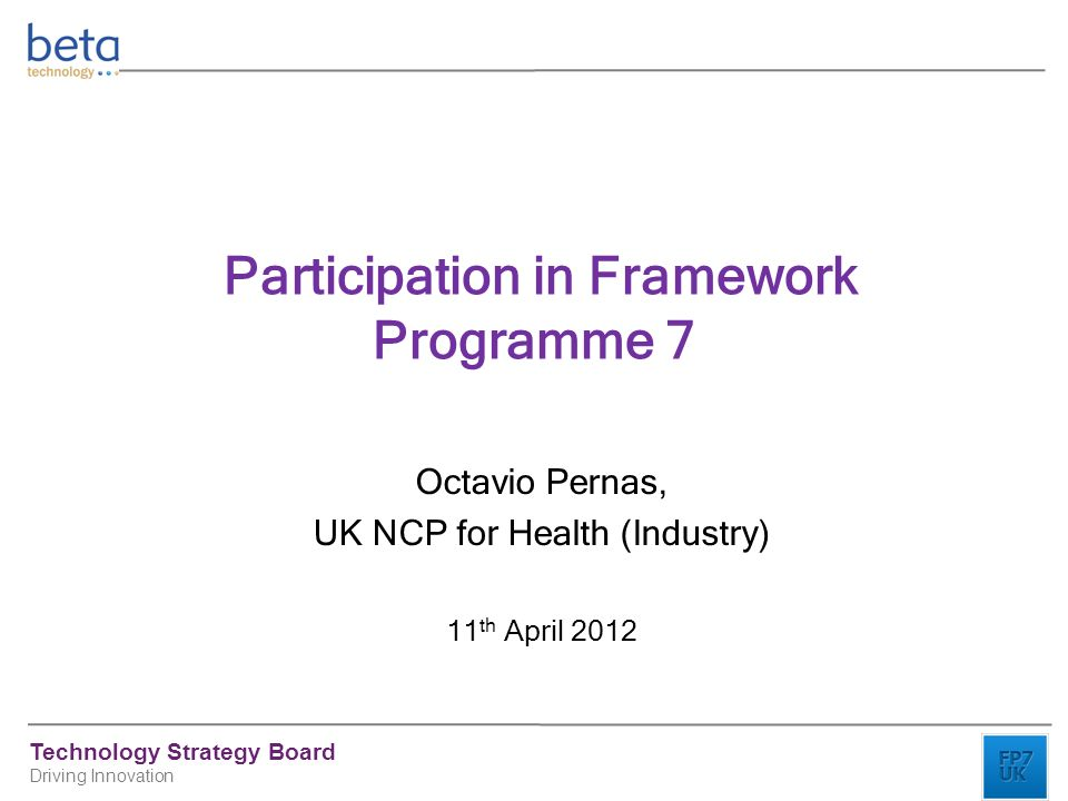 Technology Strategy Board Driving Innovation Participation in Framework Programme 7 Octavio Pernas, UK NCP for Health (Industry) 11 th April 2012