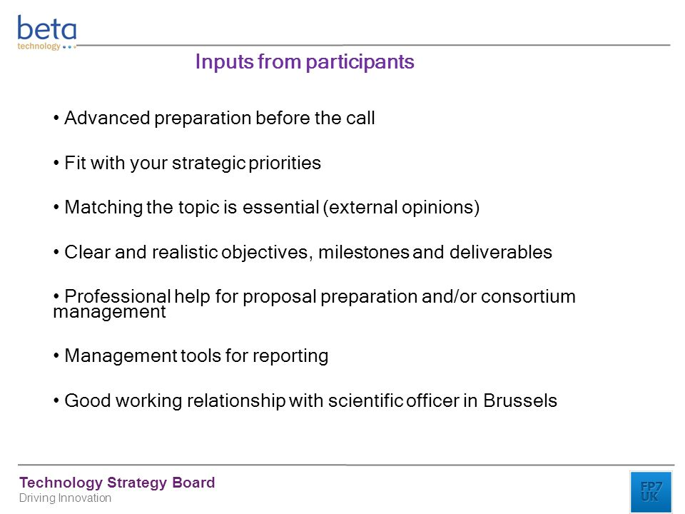 Technology Strategy Board Driving Innovation Inputs from participants Advanced preparation before the call Fit with your strategic priorities Matching the topic is essential (external opinions) Clear and realistic objectives, milestones and deliverables Professional help for proposal preparation and/or consortium management Management tools for reporting Good working relationship with scientific officer in Brussels