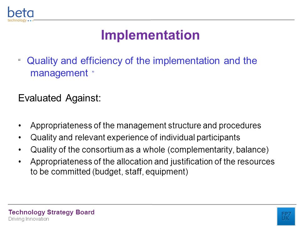 Technology Strategy Board Driving Innovation Implementation Quality and efficiency of the implementation and the management Evaluated Against: Appropriateness of the management structure and procedures Quality and relevant experience of individual participants Quality of the consortium as a whole (complementarity, balance) Appropriateness of the allocation and justification of the resources to be committed (budget, staff, equipment)