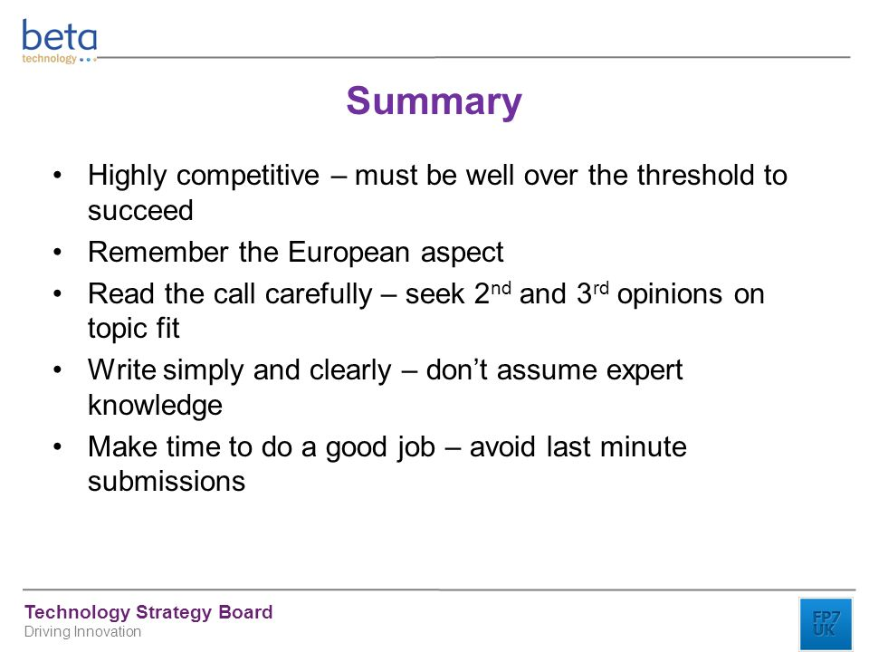 Technology Strategy Board Driving Innovation Summary Highly competitive – must be well over the threshold to succeed Remember the European aspect Read the call carefully – seek 2 nd and 3 rd opinions on topic fit Write simply and clearly – don't assume expert knowledge Make time to do a good job – avoid last minute submissions