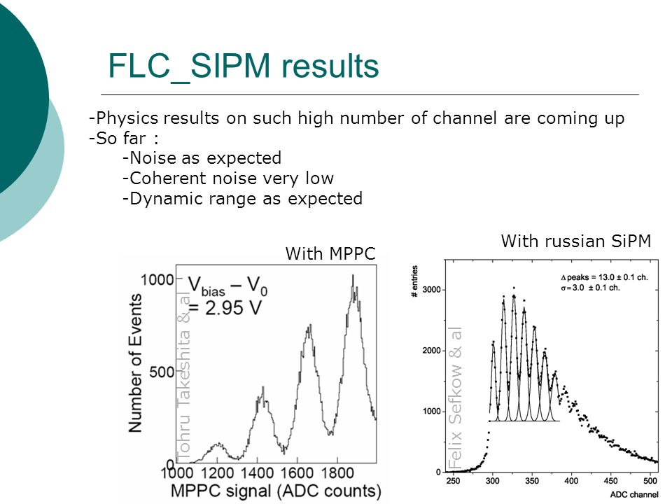 FLC_SIPM results With russian SiPM With MPPC Felix Sefkow & al Tohru Takeshita & al -Physics results on such high number of channel are coming up -So far : -Noise as expected -Coherent noise very low -Dynamic range as expected