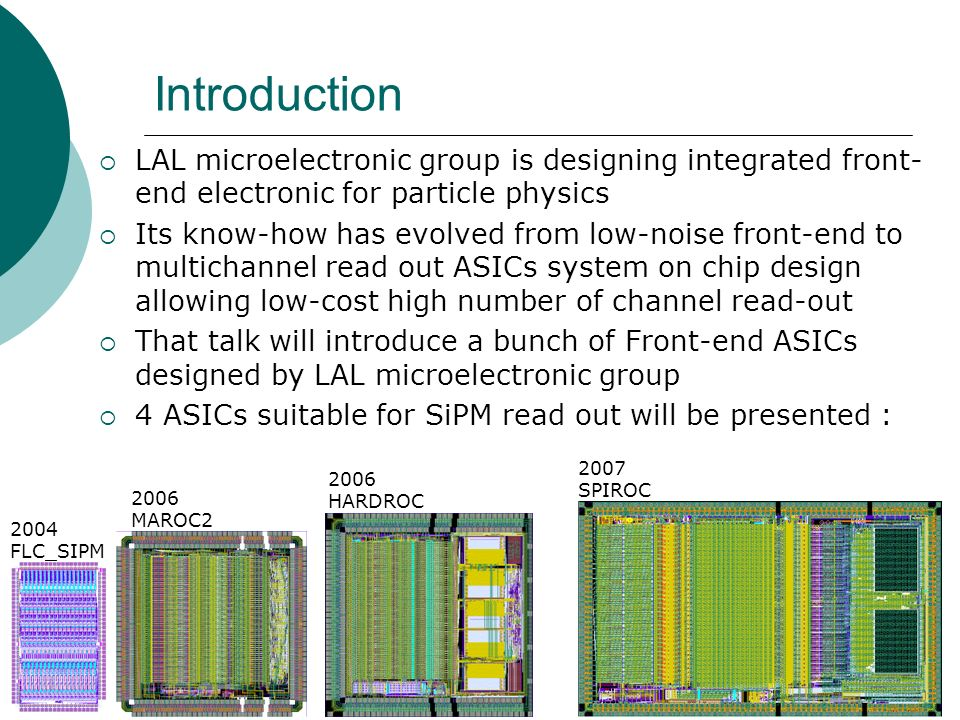 Introduction  LAL microelectronic group is designing integrated front- end electronic for particle physics  Its know-how has evolved from low-noise front-end to multichannel read out ASICs system on chip design allowing low-cost high number of channel read-out  That talk will introduce a bunch of Front-end ASICs designed by LAL microelectronic group  4 ASICs suitable for SiPM read out will be presented : 2004 FLC_SIPM 2006 MAROC HARDROC 2007 SPIROC