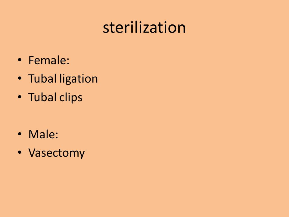 sterilization Female: Tubal ligation Tubal clips Male: Vasectomy
