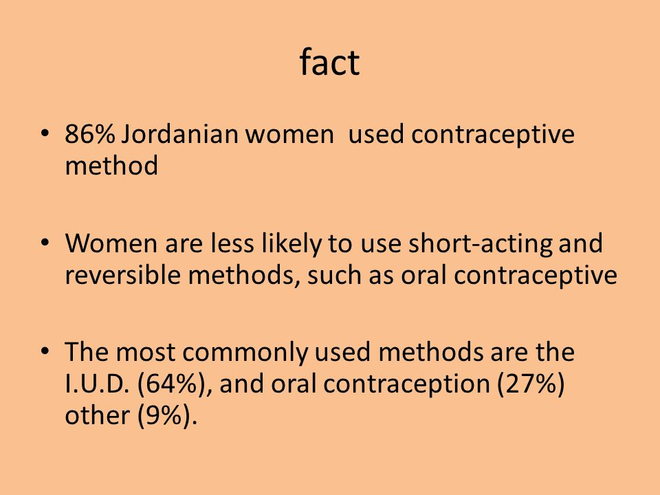 fact 86% Jordanian women used contraceptive method Women are less likely to use short-acting and reversible methods, such as oral contraceptive The most commonly used methods are the I.U.D.