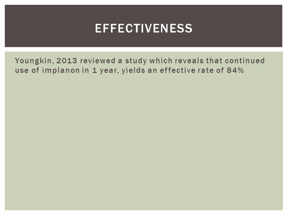 Youngkin, 2013 reviewed a study which reveals that continued use of implanon in 1 year, yields an effective rate of 84% EFFECTIVENESS