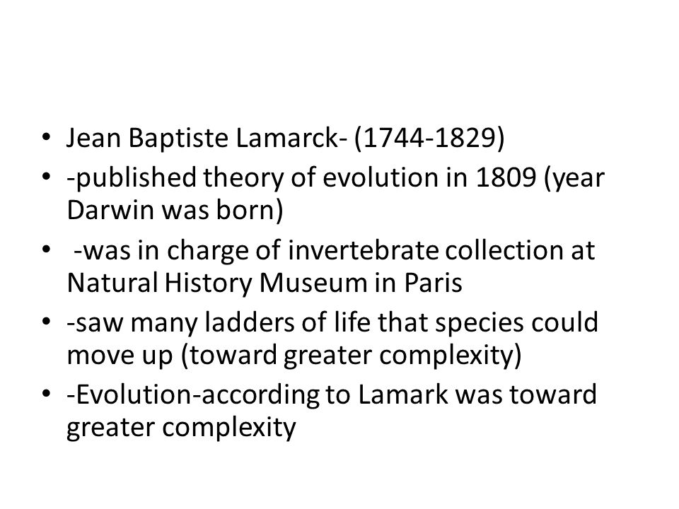 Jean Baptiste Lamarck- ( ) -published theory of evolution in 1809 (year Darwin was born) -was in charge of invertebrate collection at Natural History Museum in Paris -saw many ladders of life that species could move up (toward greater complexity) -Evolution-according to Lamark was toward greater complexity