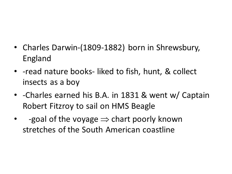 Charles Darwin-( ) born in Shrewsbury, England -read nature books- liked to fish, hunt, & collect insects as a boy -Charles earned his B.A.