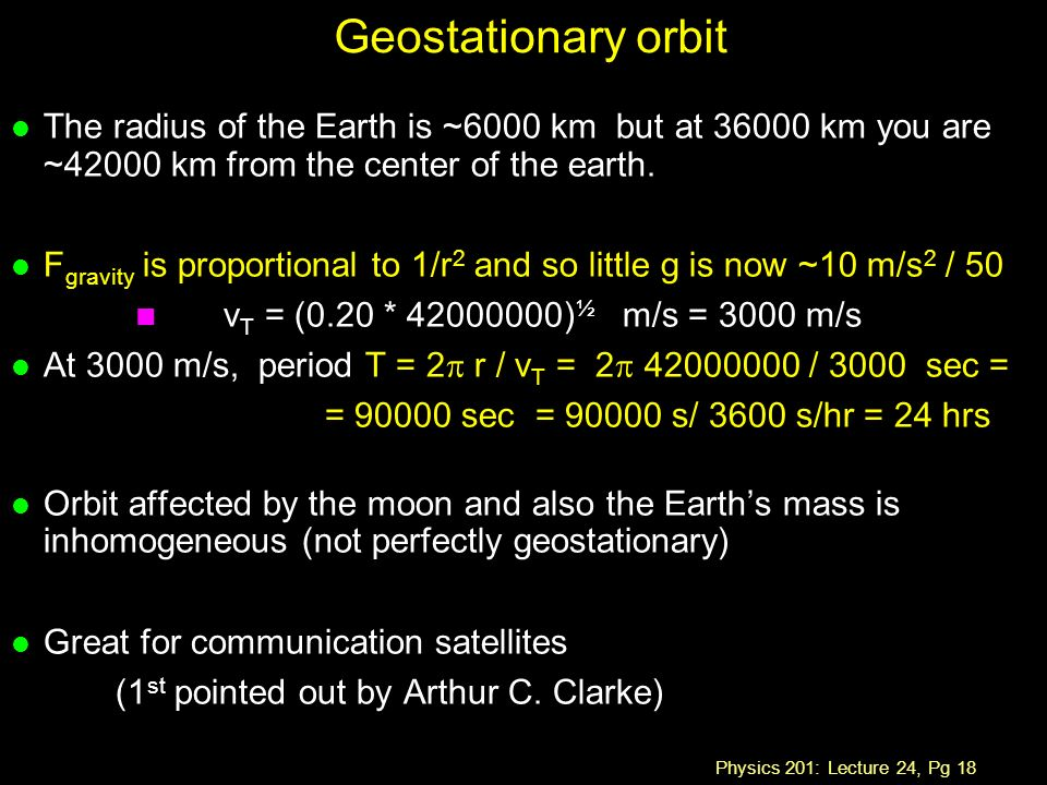 Physics 201: Lecture 24, Pg 18 Geostationary orbit l The radius of the Earth is ~6000 km but at km you are ~42000 km from the center of the earth.