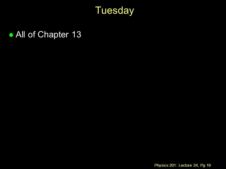 Physics 201: Lecture 24, Pg 19 Tuesday l All of Chapter 13