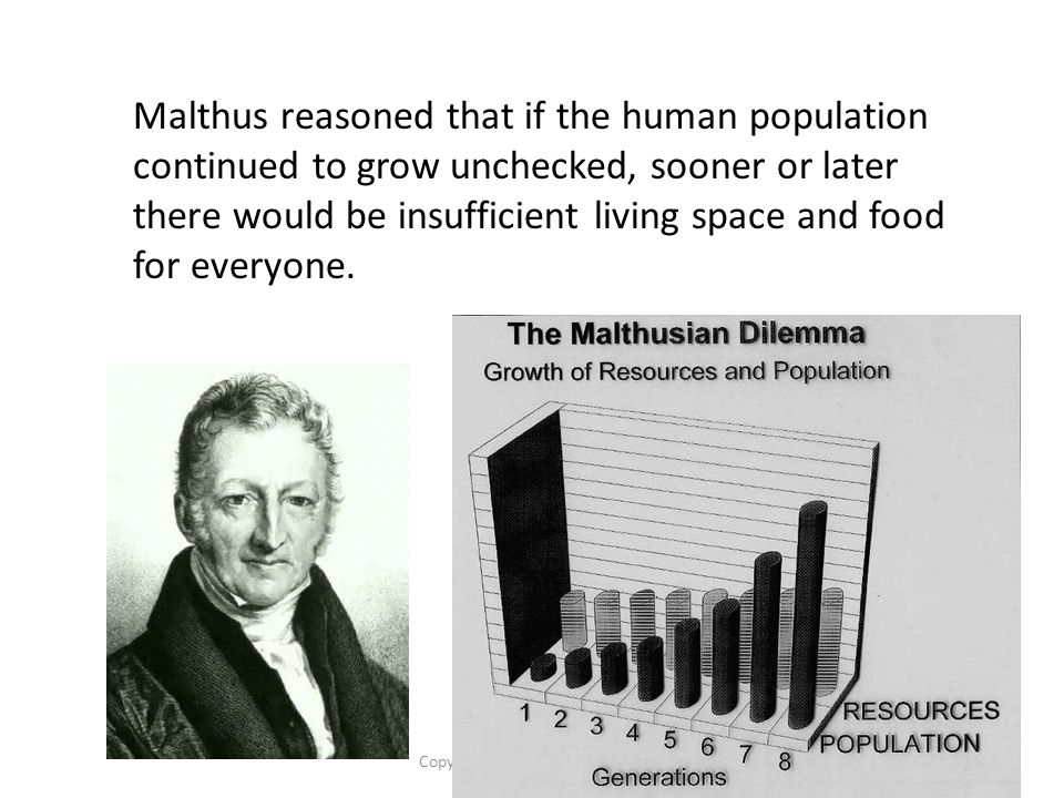 Copyright Pearson Prentice Hall Malthus reasoned that if the human population continued to grow unchecked, sooner or later there would be insufficient living space and food for everyone.