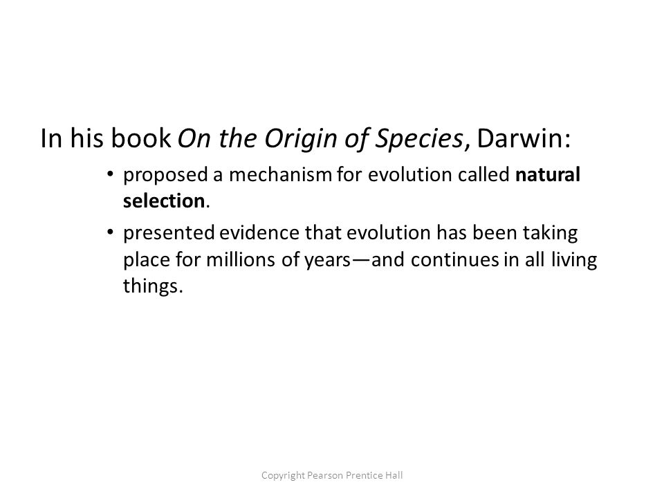 Copyright Pearson Prentice Hall In his book On the Origin of Species, Darwin: proposed a mechanism for evolution called natural selection.