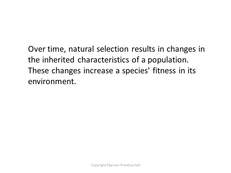 Copyright Pearson Prentice Hall Over time, natural selection results in changes in the inherited characteristics of a population.