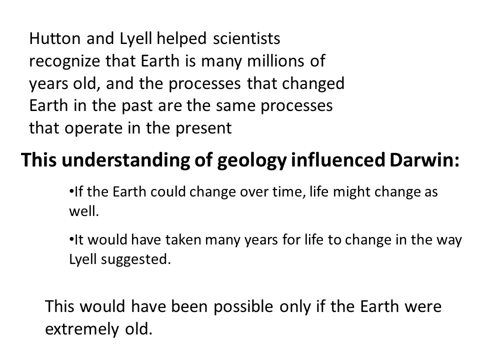 Hutton and Lyell helped scientists recognize that Earth is many millions of years old, and the processes that changed Earth in the past are the same processes that operate in the present This understanding of geology influenced Darwin: If the Earth could change over time, life might change as well.