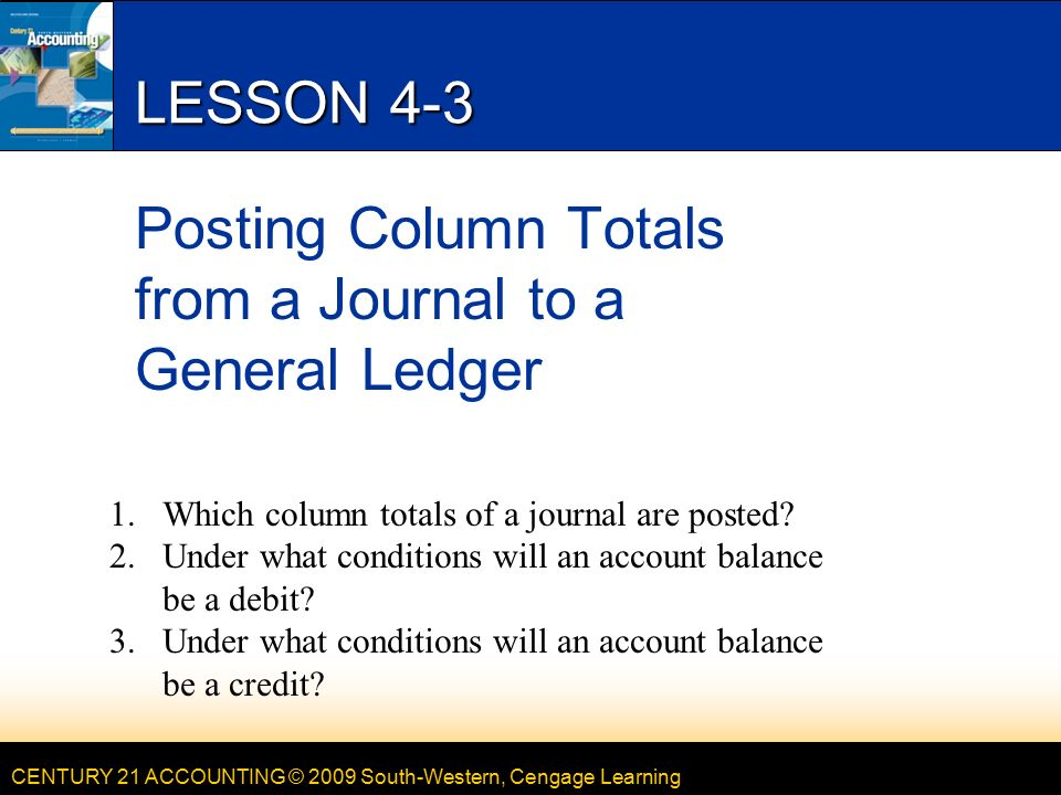 CENTURY 21 ACCOUNTING © 2009 South-Western, Cengage Learning LESSON 4-3 Posting Column Totals from a Journal to a General Ledger 1.Which column totals of a journal are posted.