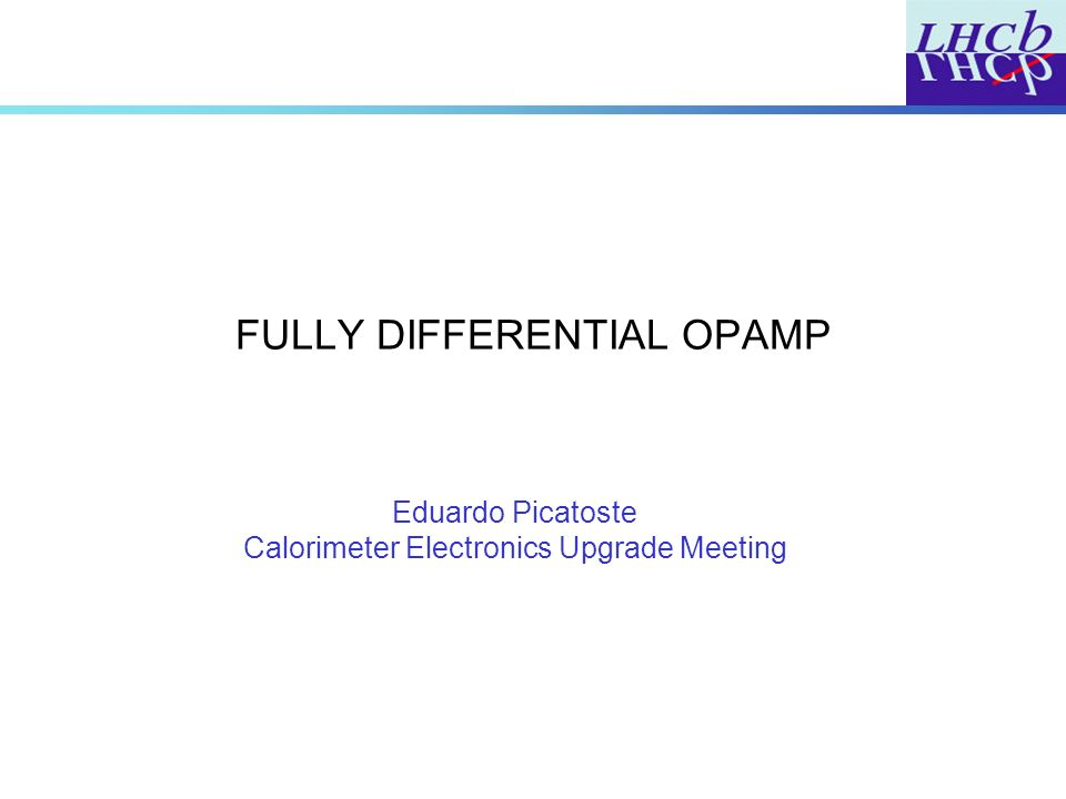 FULLY DIFFERENTIAL OPAMP Eduardo Picatoste Calorimeter Electronics Upgrade Meeting