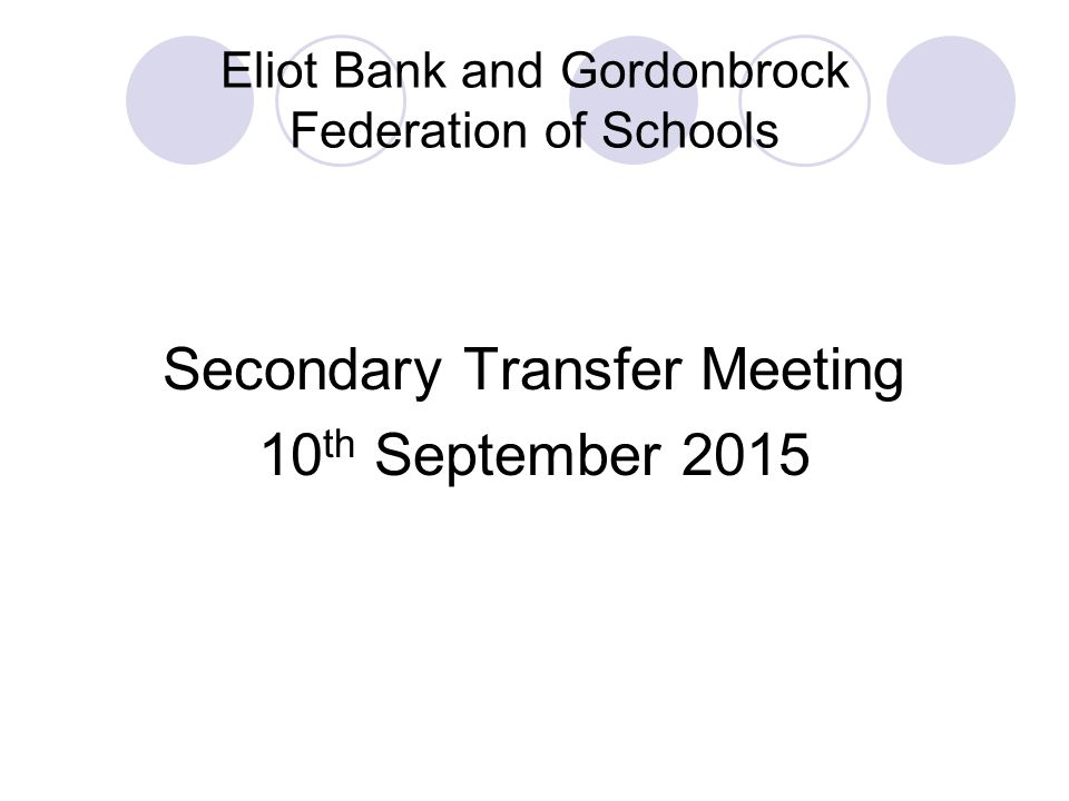 Eliot Bank and Gordonbrock Federation of Schools Secondary Transfer Meeting 10 th September 2015