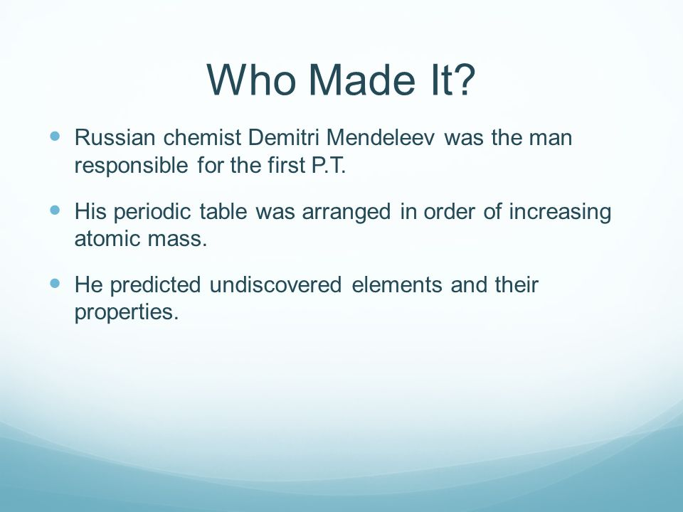 Who Made It. Russian chemist Demitri Mendeleev was the man responsible for the first P.T.