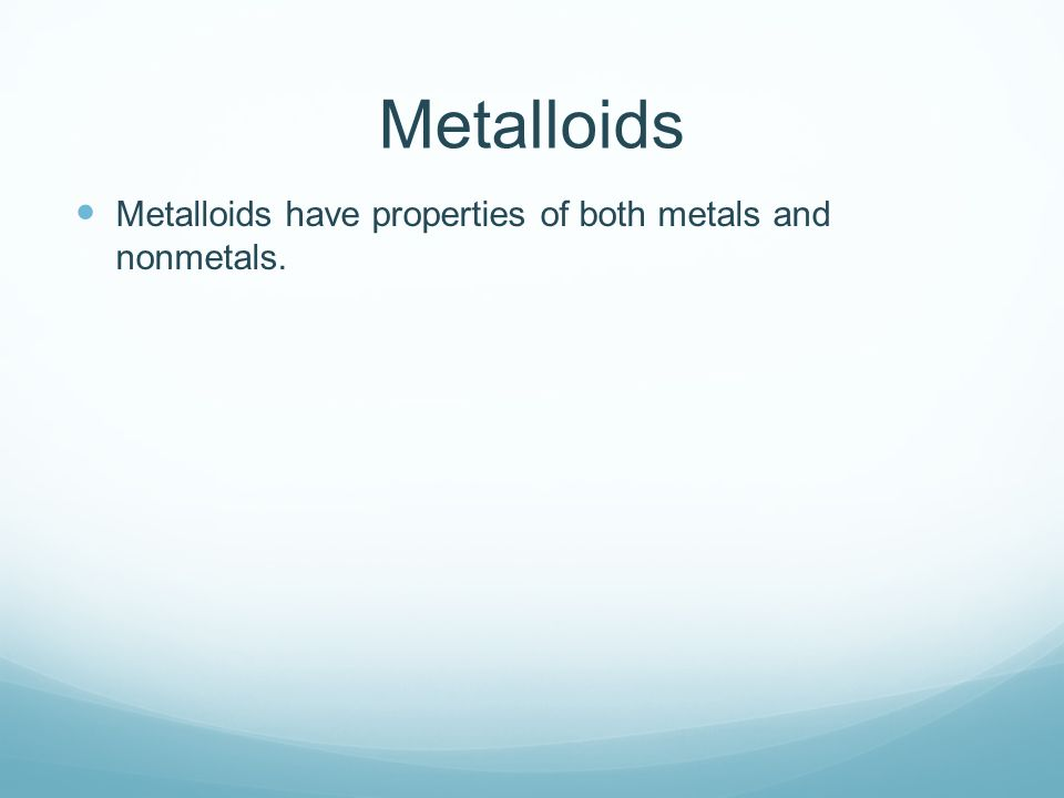 Metalloids Metalloids have properties of both metals and nonmetals.