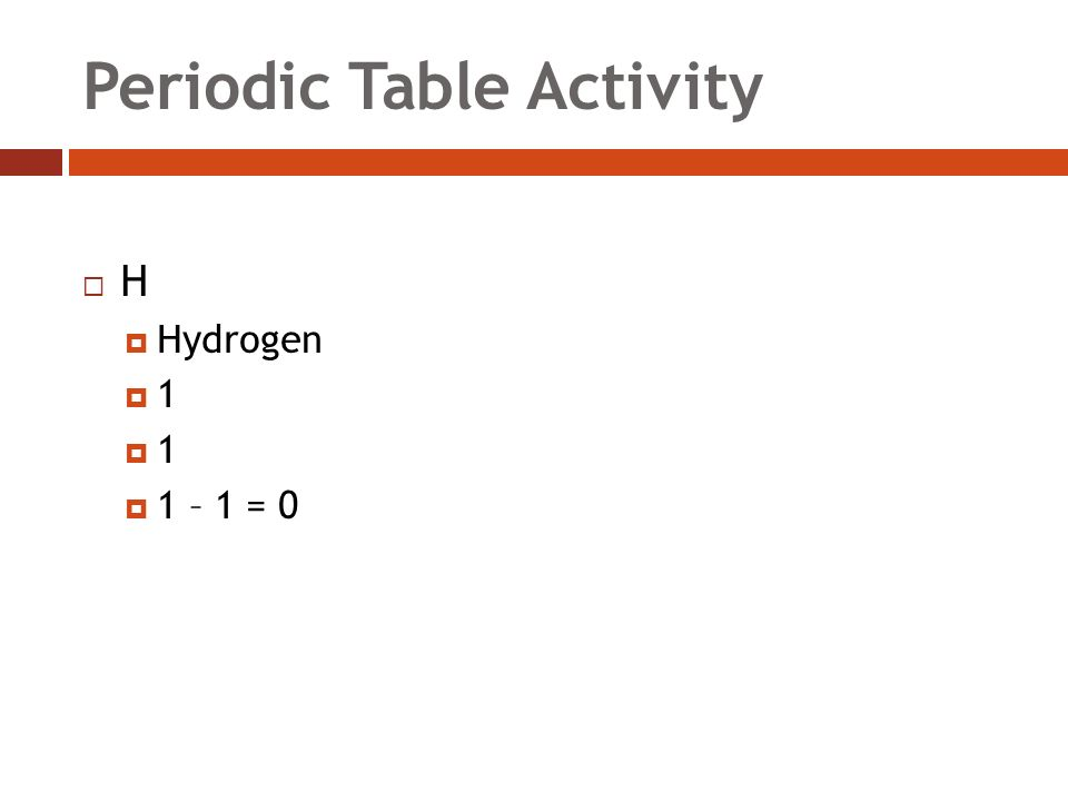 Periodic Table Activity HH  Hydrogen 11 11  1 – 1 = 0