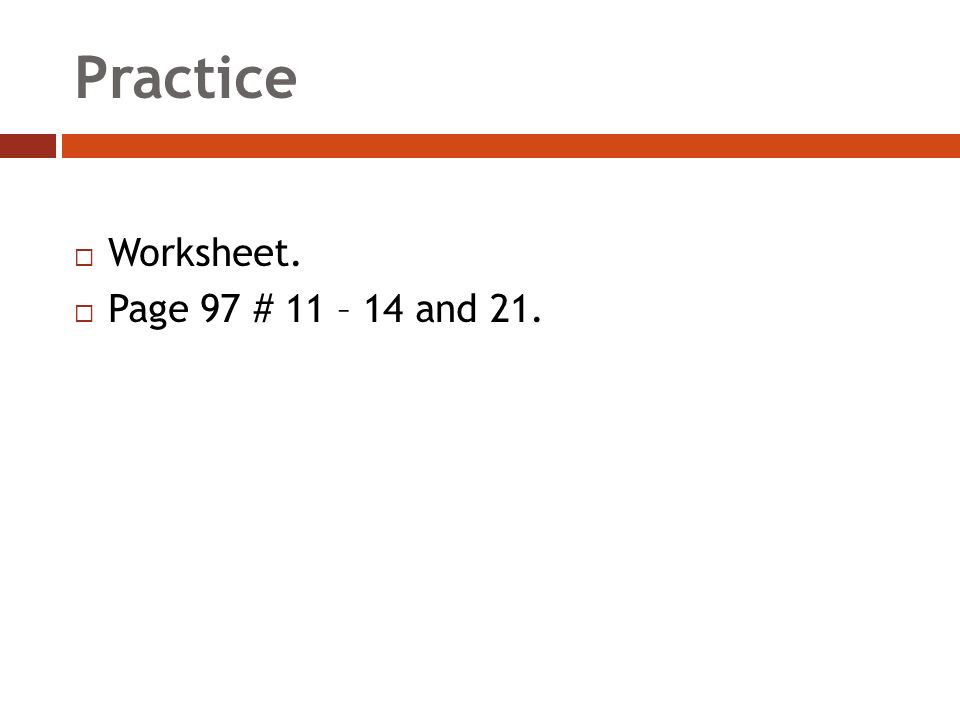 Practice  Worksheet.  Page 97 # 11 – 14 and 21.