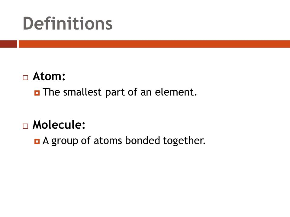 Definitions  Atom:  The smallest part of an element.