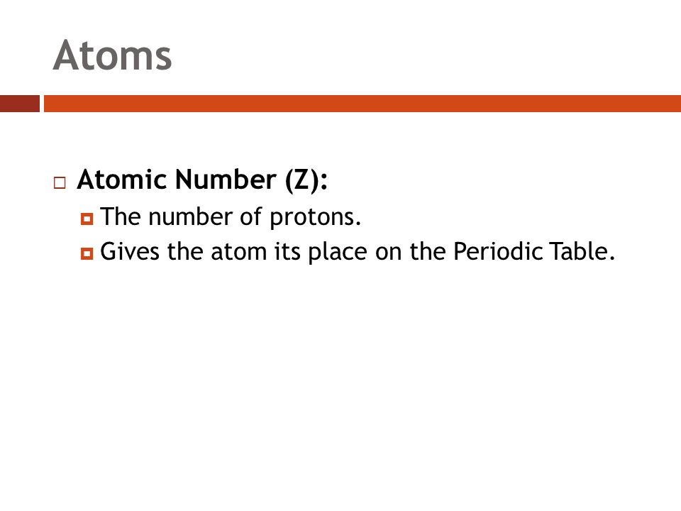 Atoms  Atomic Number (Z):  The number of protons.