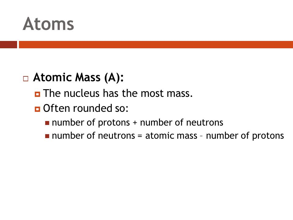 Atoms  Atomic Mass (A):  The nucleus has the most mass.