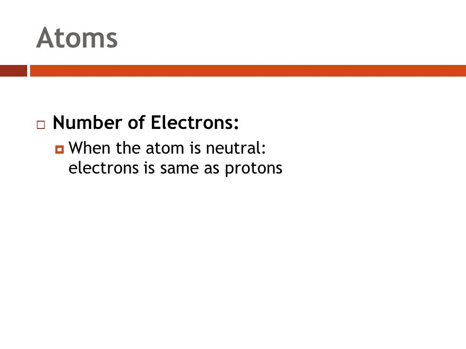 Atoms  Number of Electrons:  When the atom is neutral: electrons is same as protons